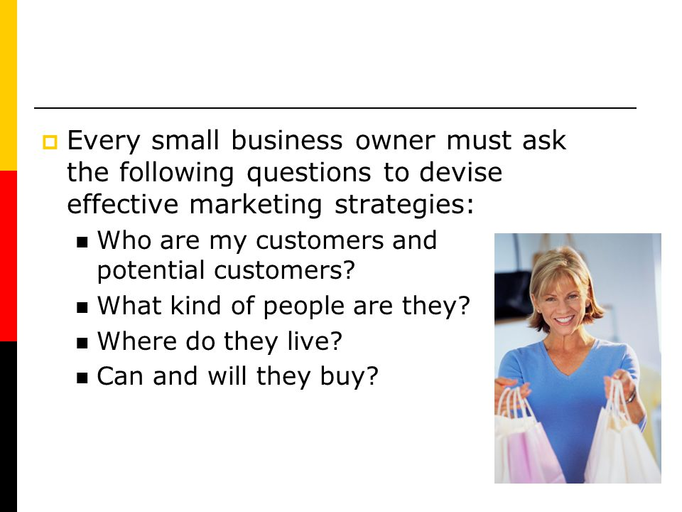 Every small business owner must ask the following questions to devise effective marketing strategies:
