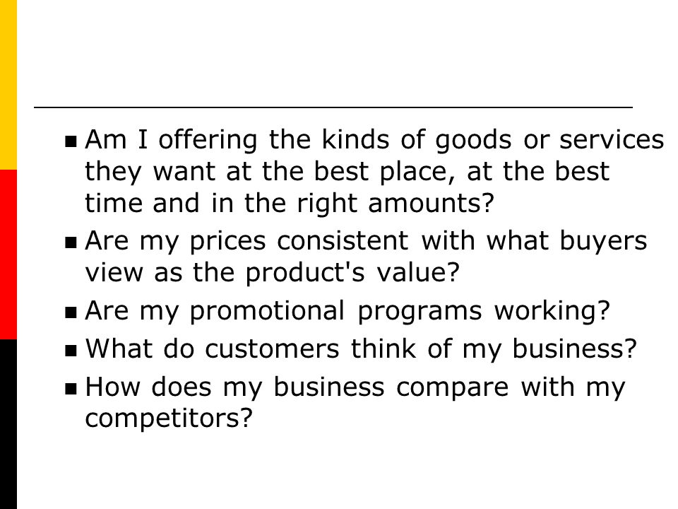 Am I offering the kinds of goods or services they want at the best place, at the best time and in the right amounts