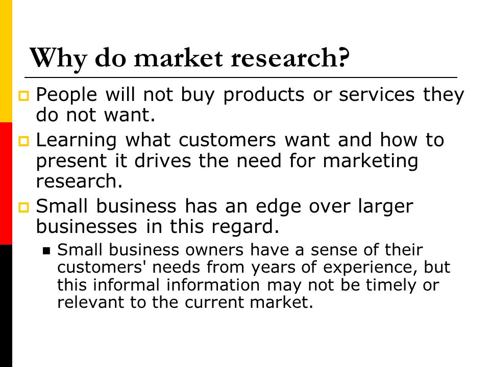 Why do market research People will not buy products or services they do not want.