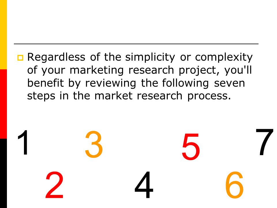 Regardless of the simplicity or complexity of your marketing research project, you ll benefit by reviewing the following seven steps in the market research process.