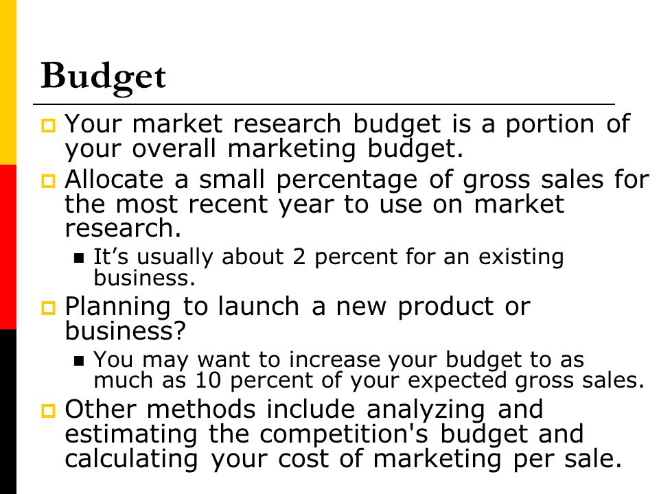 Budget Your market research budget is a portion of your overall marketing budget.