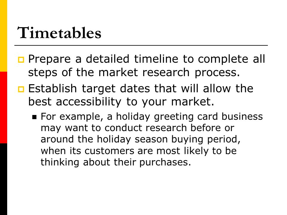 Timetables Prepare a detailed timeline to complete all steps of the market research process.