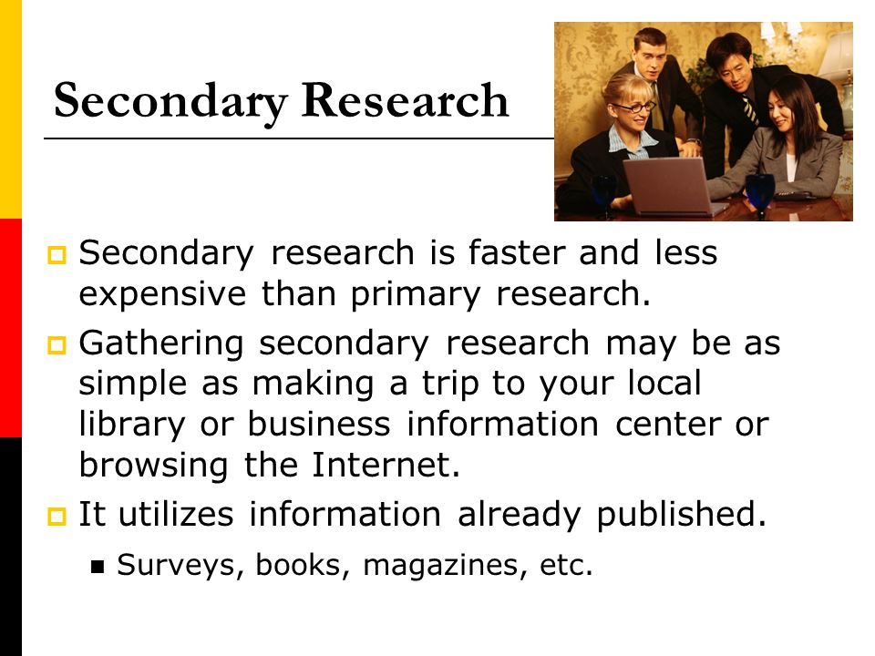 Secondary Research Secondary research is faster and less expensive than primary research.