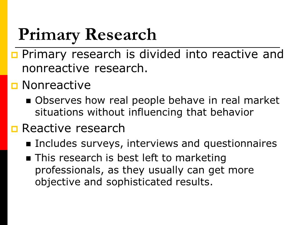 Primary Research Primary research is divided into reactive and nonreactive research. Nonreactive.