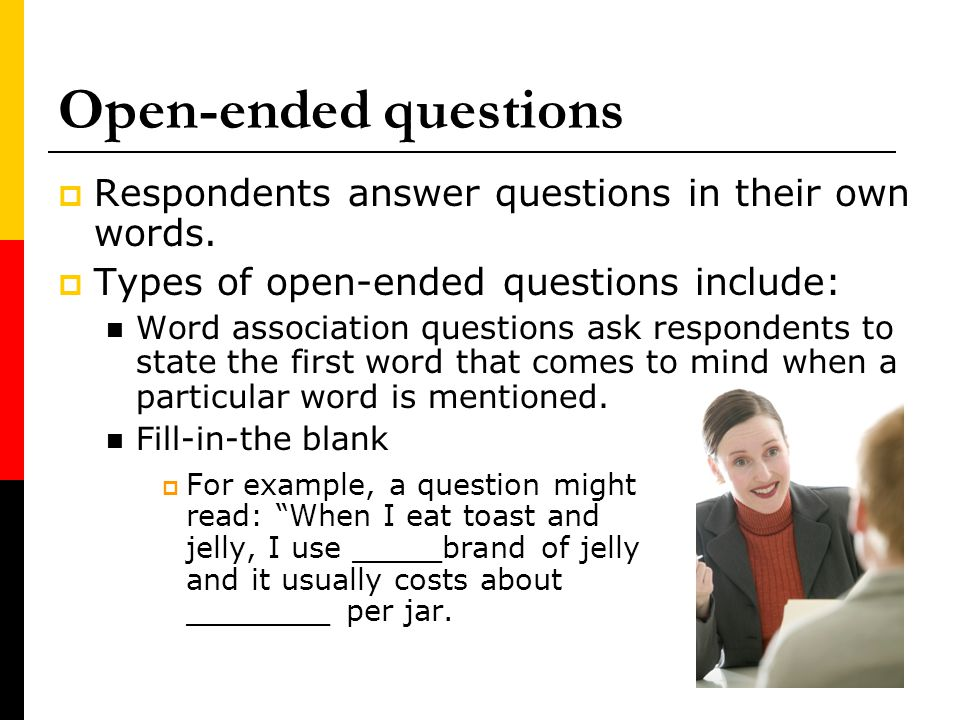 Open-ended questions Respondents answer questions in their own words.