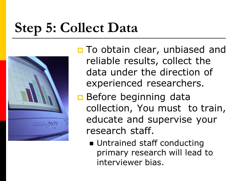 Step 5: Collect Data To obtain clear, unbiased and reliable results, collect the data under the direction of experienced researchers.