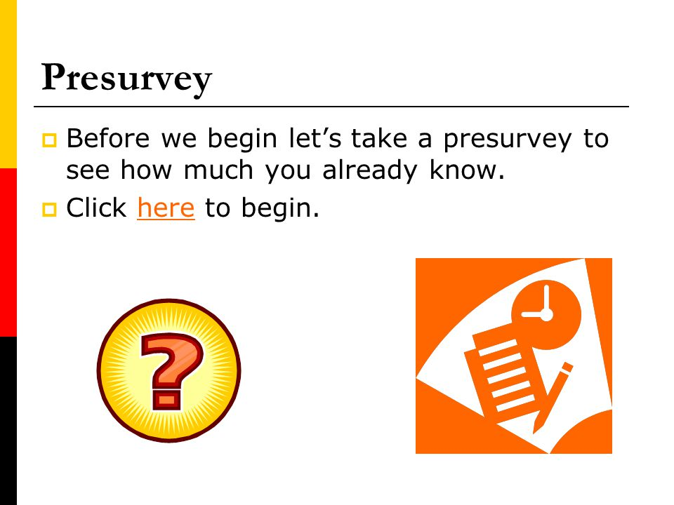 Presurvey Before we begin let's take a presurvey to see how much you already know.