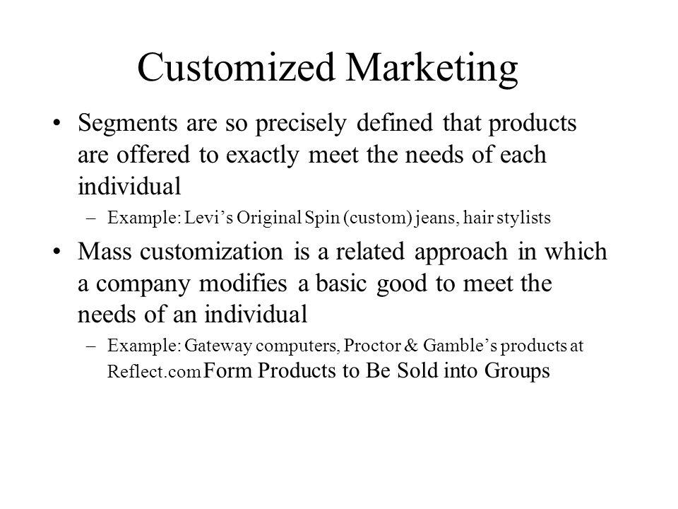 Customized Marketing Segments are so precisely defined that products are offered to exactly meet the needs of each individual.