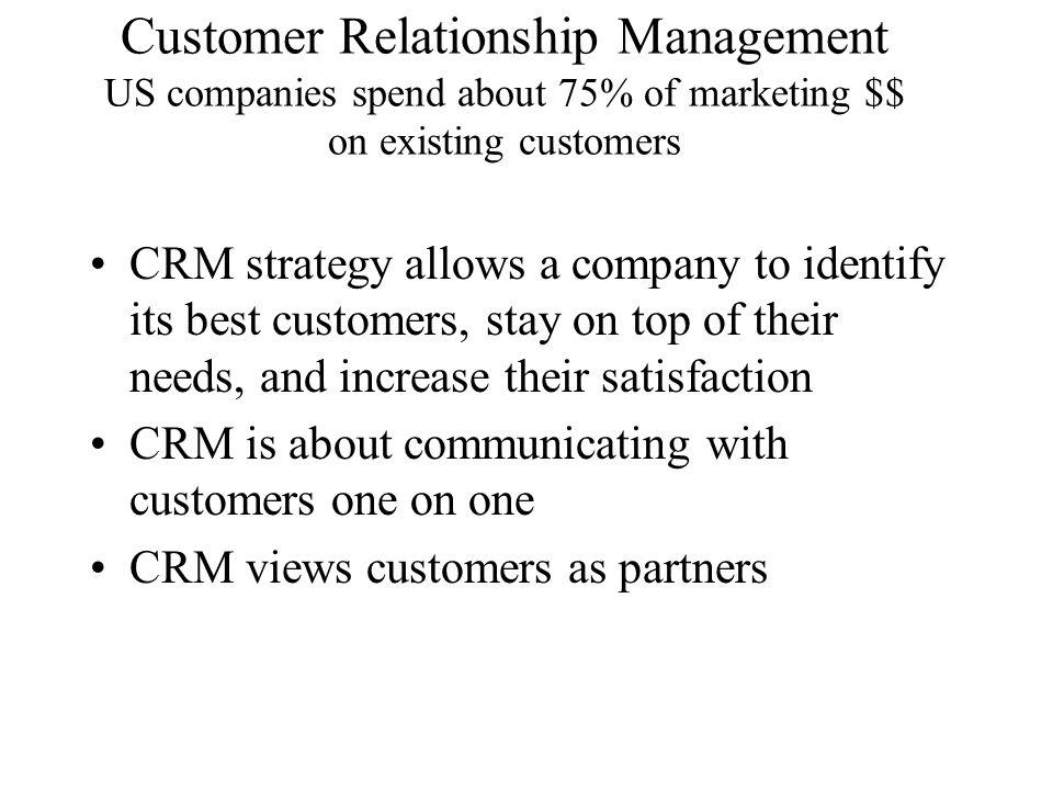 Customer Relationship Management US companies spend about 75% of marketing $$ on existing customers