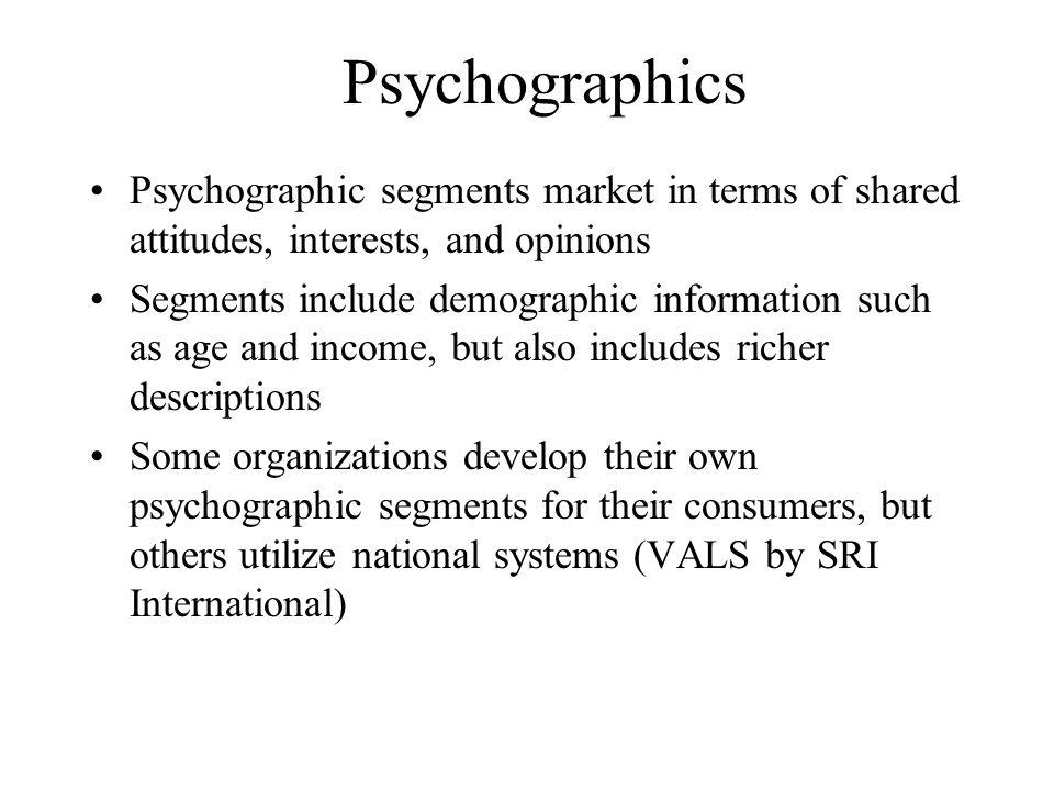 Psychographics Psychographic segments market in terms of shared attitudes, interests, and opinions.