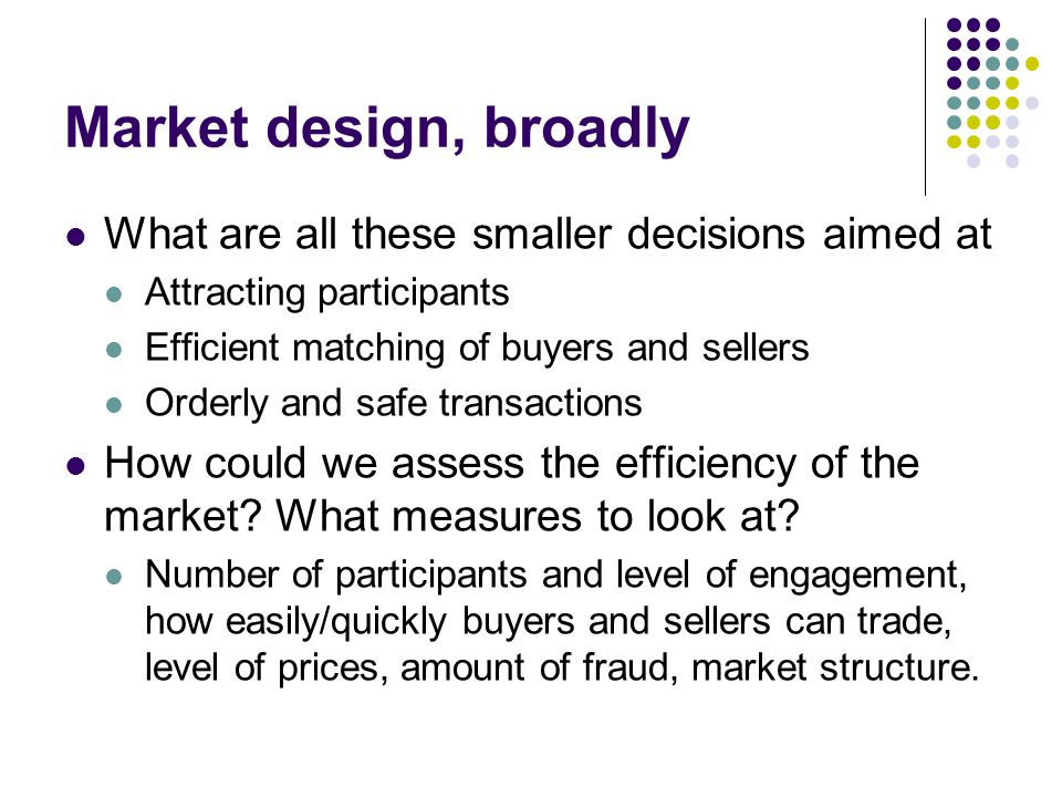 Market design, broadly What are all these smaller decisions aimed at