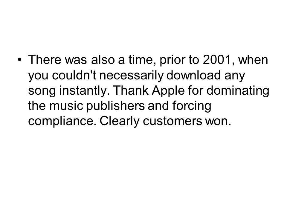 There was also a time, prior to 2001, when you couldn t necessarily download any song instantly.