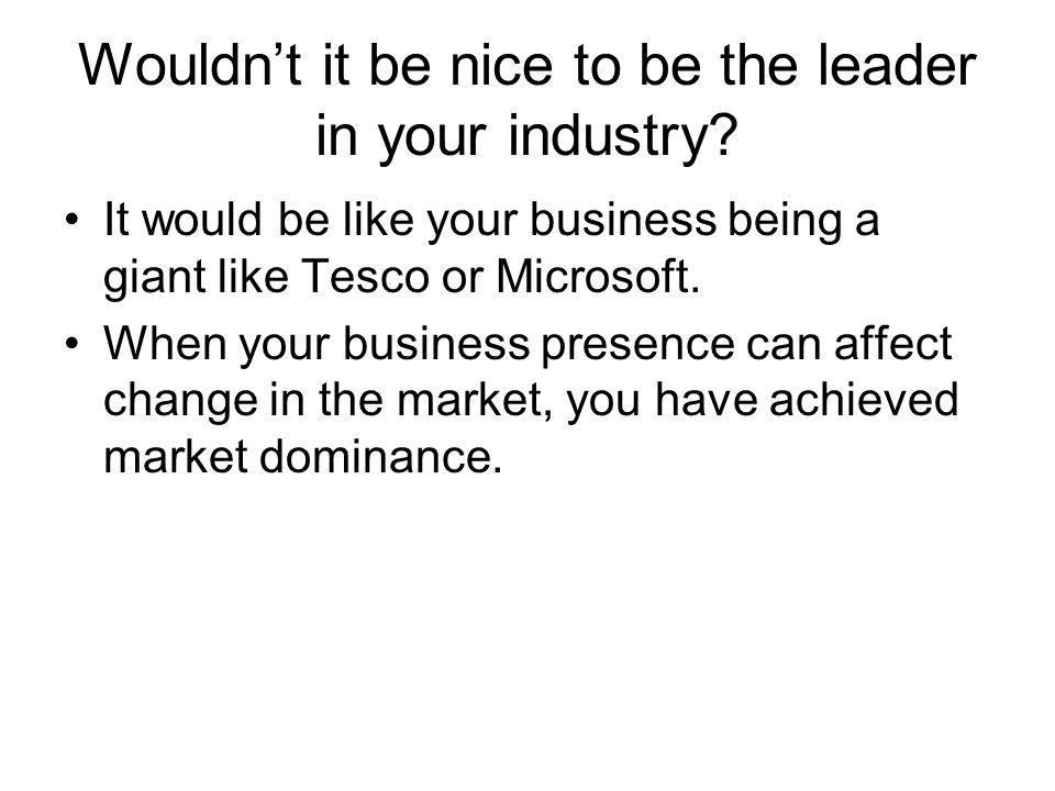 Wouldn't it be nice to be the leader in your industry