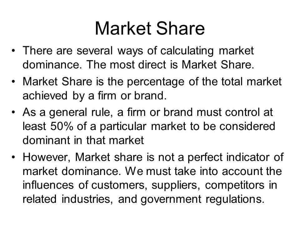 Market Share There are several ways of calculating market dominance. The most direct is Market Share.