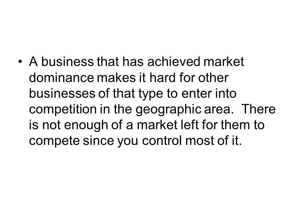 A business that has achieved market dominance makes it hard for other businesses of that type to enter into competition in the geographic area. There is not enough of a market left for them to compete since you control most of it.