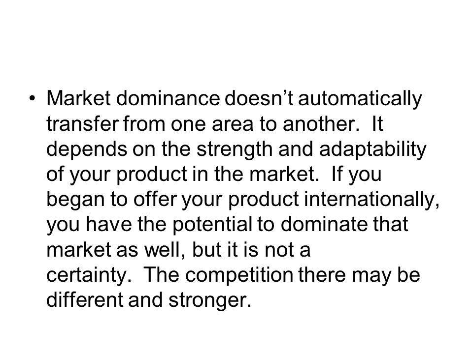 Market dominance doesn't automatically transfer from one area to another. It depends on the strength and adaptability of your product in the market. If you began to offer your product internationally, you have the potential to dominate that market as well, but it is not a certainty. The competition there may be different and stronger.