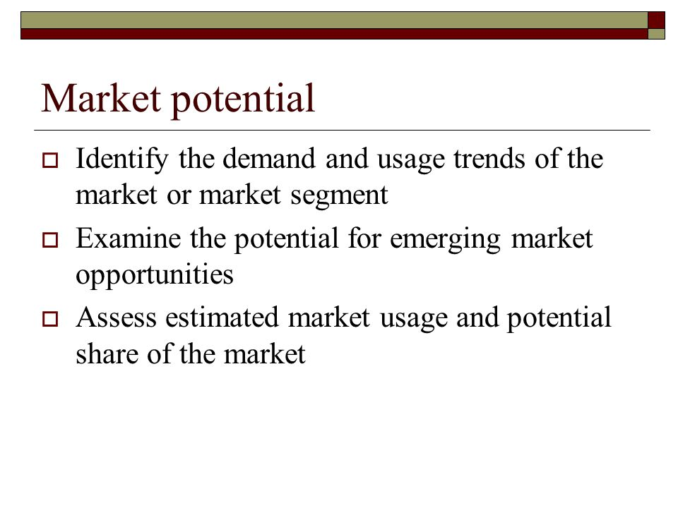 Market potential Identify the demand and usage trends of the market or market segment. Examine the potential for emerging market opportunities.