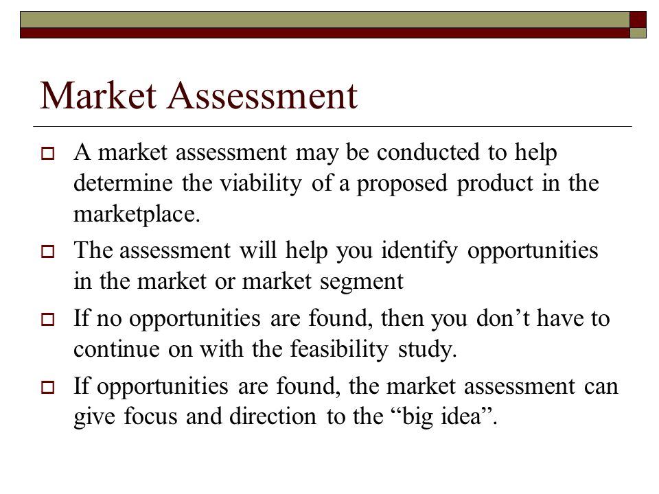 Market Assessment A market assessment may be conducted to help determine the viability of a proposed product in the marketplace.