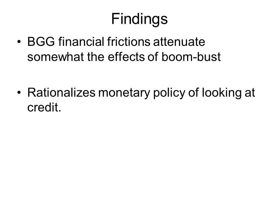 Findings BGG financial frictions attenuate somewhat the effects of boom-bust.