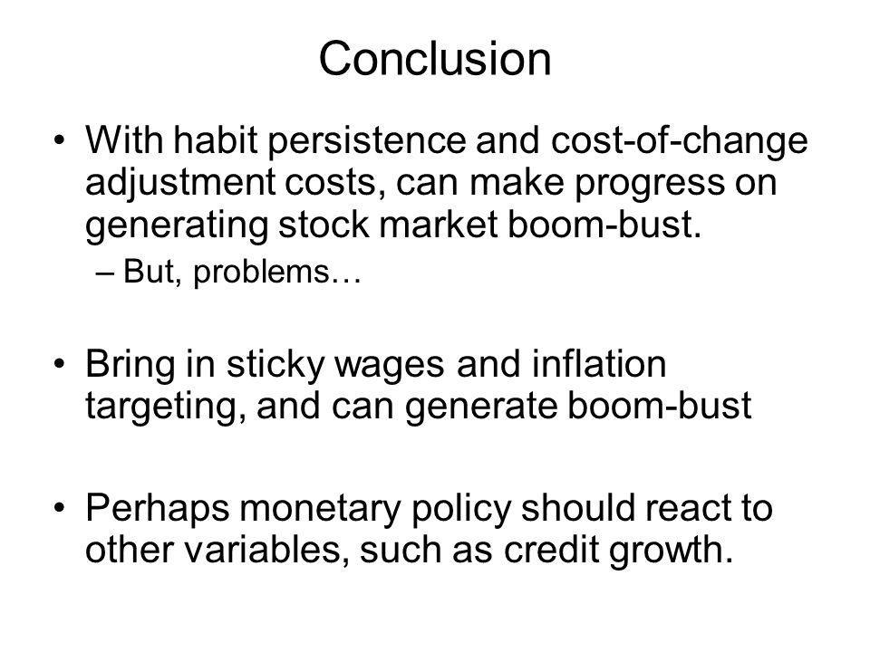 Conclusion With habit persistence and cost-of-change adjustment costs, can make progress on generating stock market boom-bust.