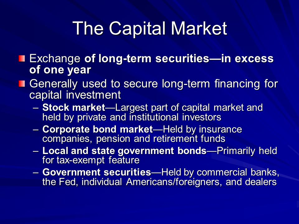 The Capital Market Exchange of long-term securities—in excess of one year. Generally used to secure long-term financing for capital investment.