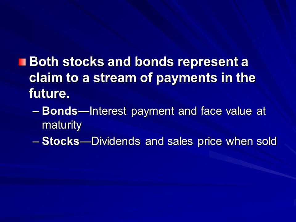 Both stocks and bonds represent a claim to a stream of payments in the future.