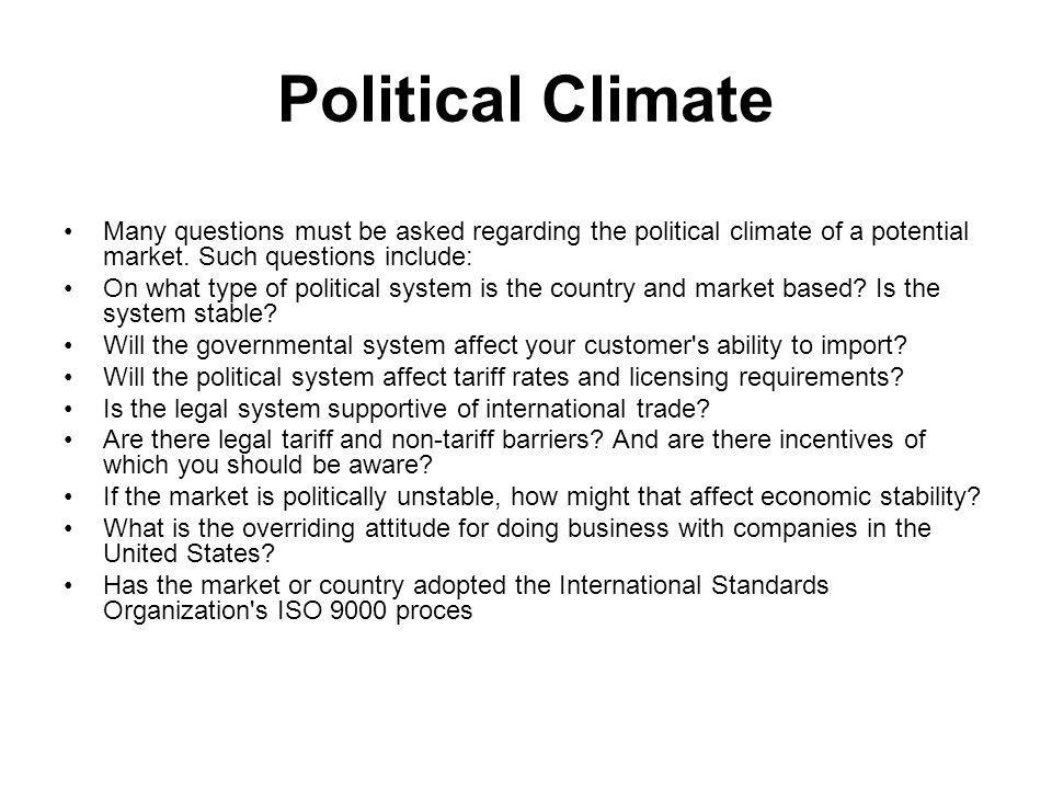 Political Climate Many questions must be asked regarding the political climate of a potential market. Such questions include: