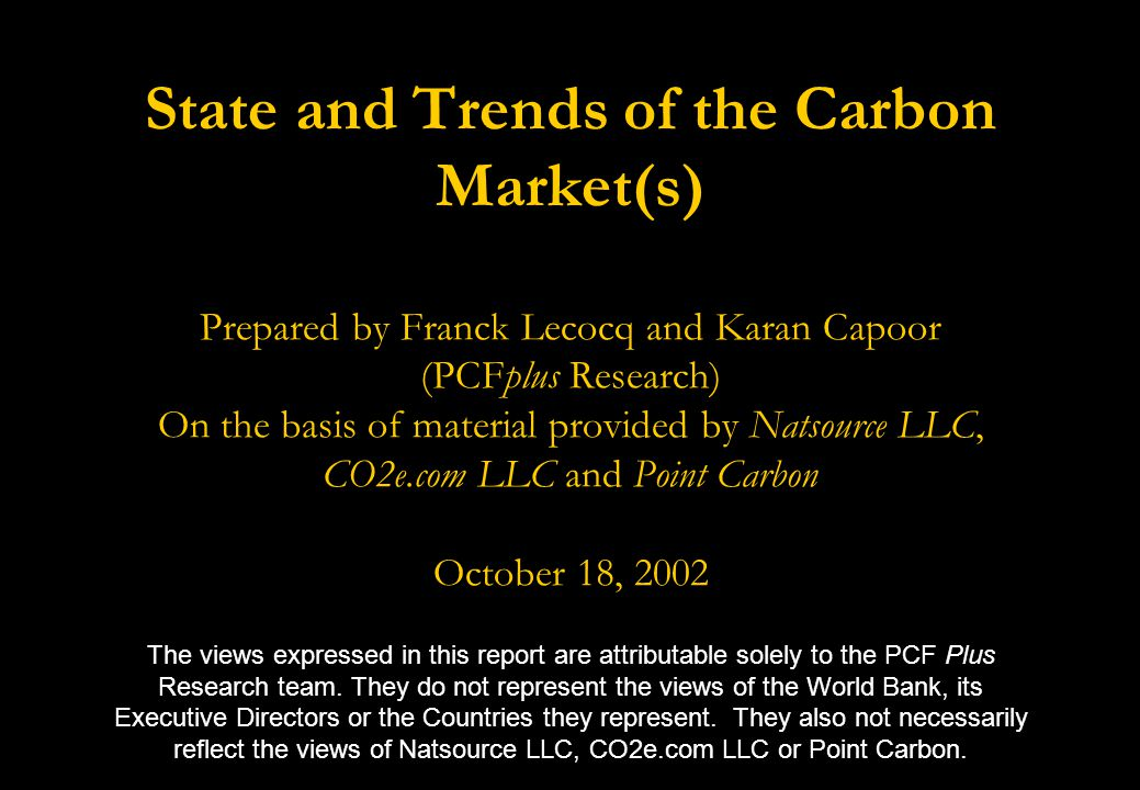 State and Trends of the Carbon Market(s) Prepared by Franck Lecocq and Karan Capoor (PCFplus Research) On the basis of material provided by Natsource LLC, CO2e.com LLC and Point Carbon October 18, 2002 The views expressed in this report are attributable solely to the PCF Plus Research team.