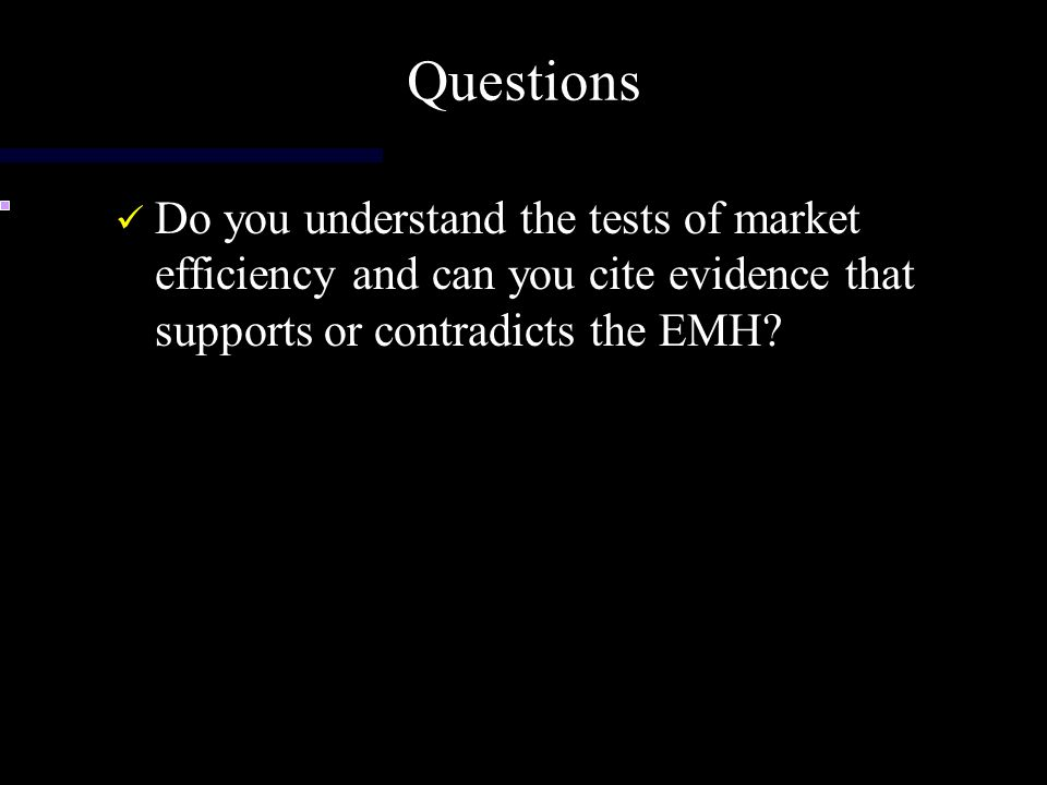 Questions Do you understand the tests of market efficiency and can you cite evidence that supports or contradicts the EMH