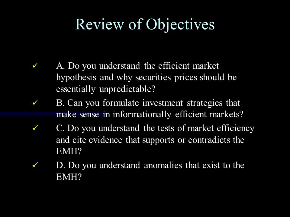 Review of Objectives A. Do you understand the efficient market hypothesis and why securities prices should be essentially unpredictable