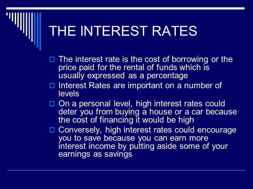 THE INTEREST RATES The interest rate is the cost of borrowing or the price paid for the rental of funds which is usually expressed as a percentage.