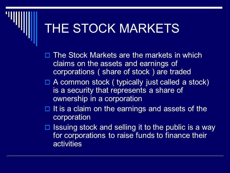 THE STOCK MARKETS The Stock Markets are the markets in which claims on the assets and earnings of corporations ( share of stock ) are traded.