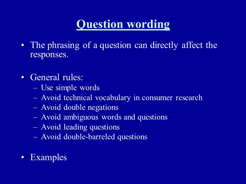 Question wording The phrasing of a question can directly affect the responses. General rules: Use simple words.