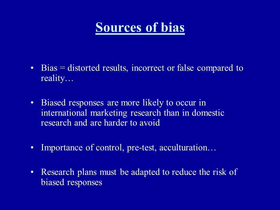Sources of bias Bias = distorted results, incorrect or false compared to reality…