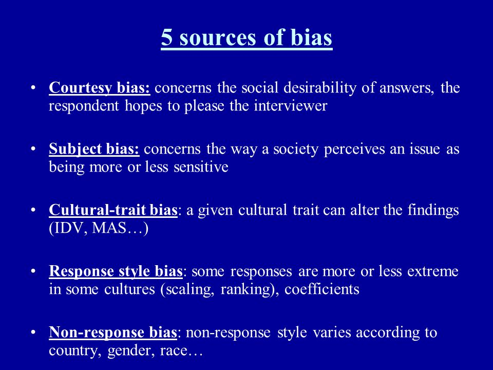 5 sources of bias Courtesy bias: concerns the social desirability of answers, the respondent hopes to please the interviewer.