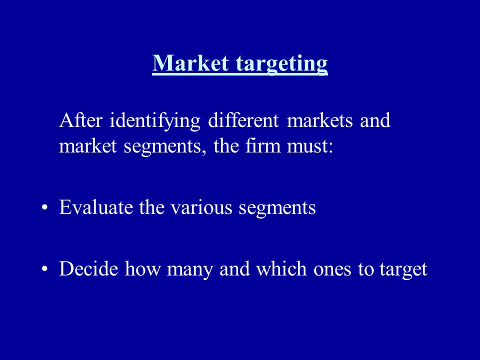Market targeting After identifying different markets and market segments, the firm must: Evaluate the various segments.