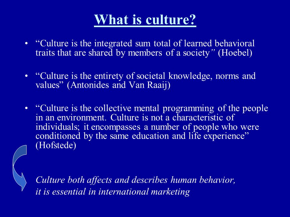 What is culture Culture is the integrated sum total of learned behavioral traits that are shared by members of a society (Hoebel)