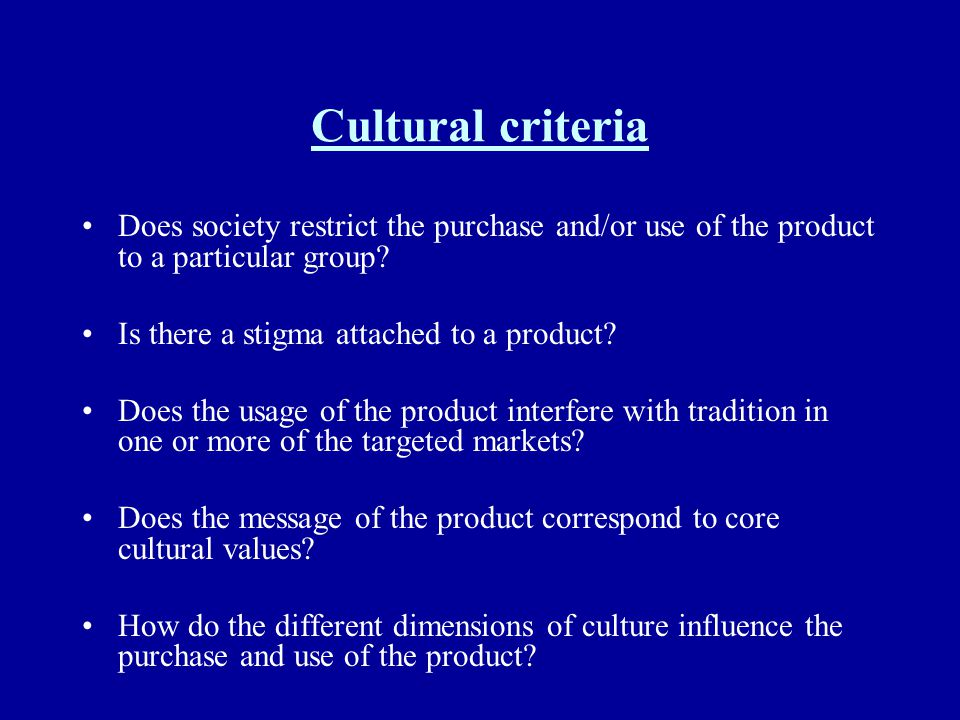 Cultural criteria Does society restrict the purchase and/or use of the product to a particular group