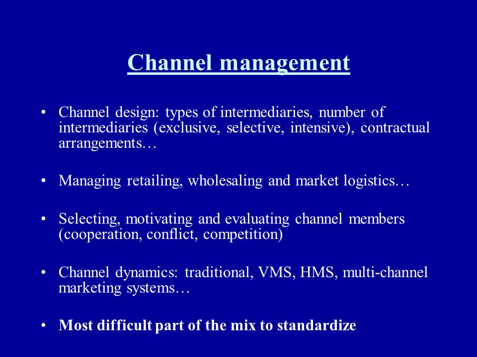 Channel management Channel design: types of intermediaries, number of intermediaries (exclusive, selective, intensive), contractual arrangements…