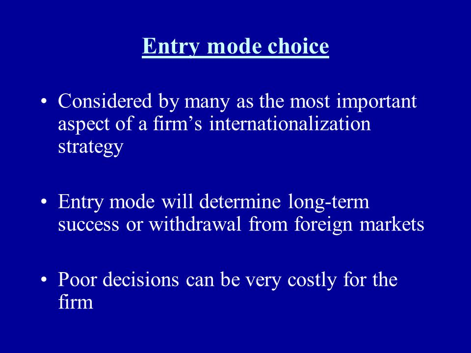 Entry mode choice Considered by many as the most important aspect of a firm's internationalization strategy.
