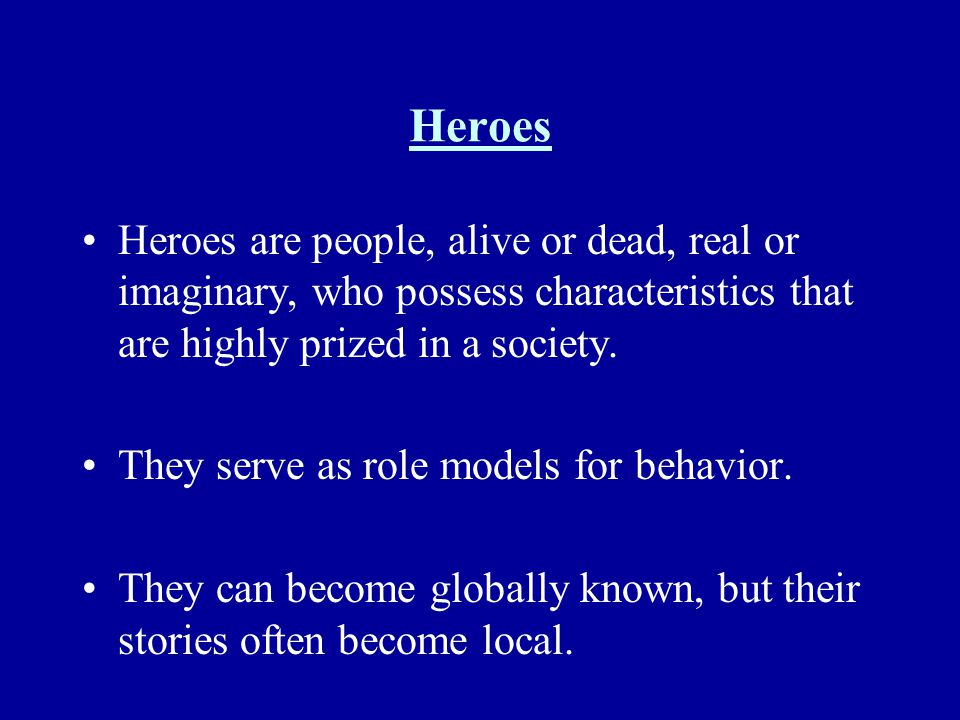 Heroes Heroes are people, alive or dead, real or imaginary, who possess characteristics that are highly prized in a society.