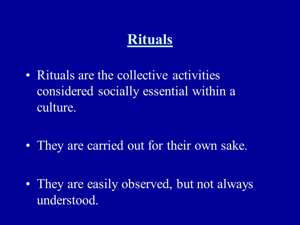 Rituals Rituals are the collective activities considered socially essential within a culture. They are carried out for their own sake.