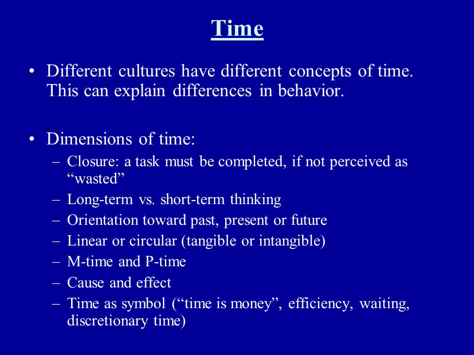 Time Different cultures have different concepts of time. This can explain differences in behavior. Dimensions of time: