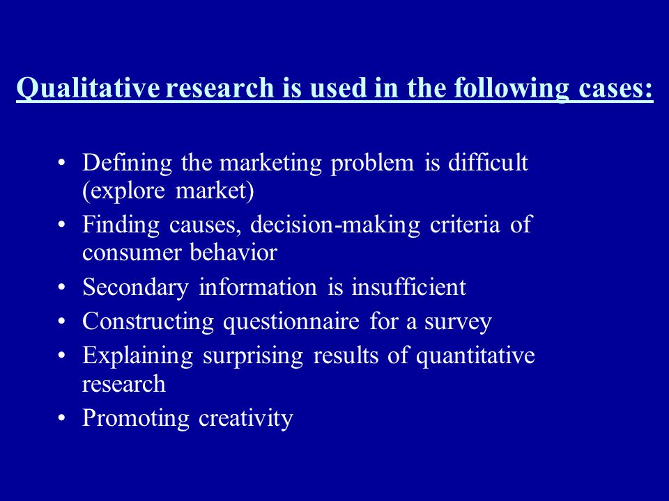 Qualitative research is used in the following cases: