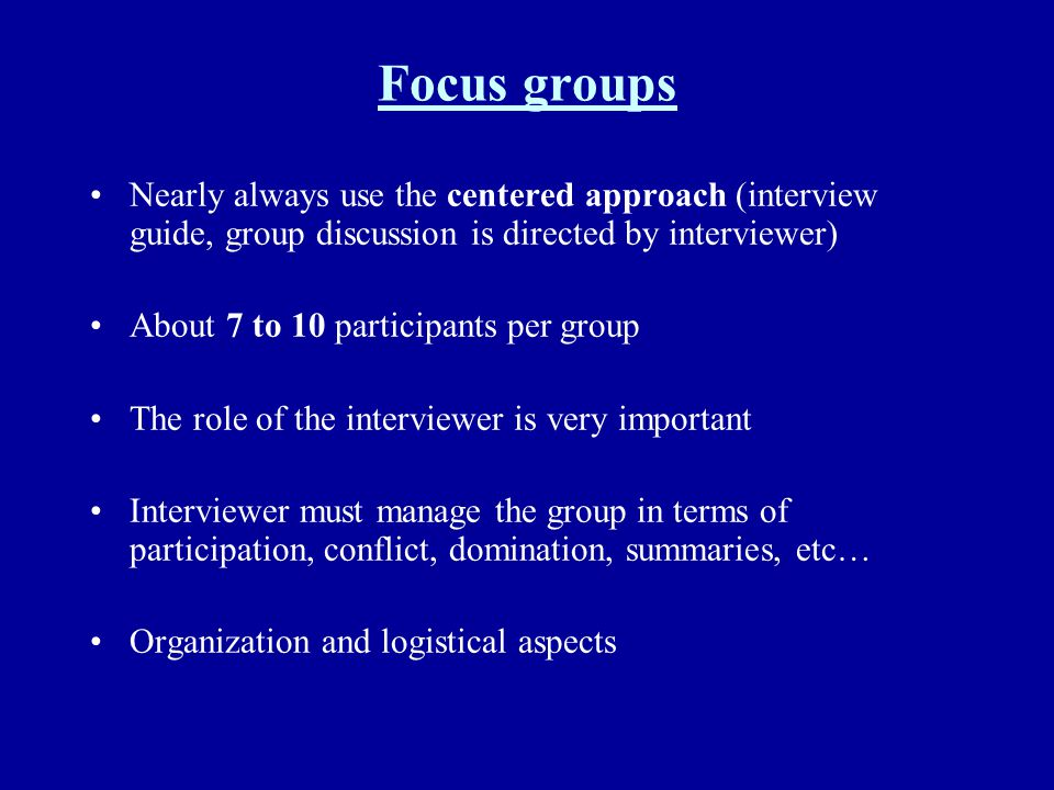 Focus groups Nearly always use the centered approach (interview guide, group discussion is directed by interviewer)