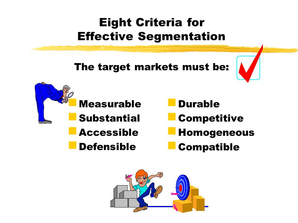 Eight Criteria for Effective Segmentation The target markets must be:
