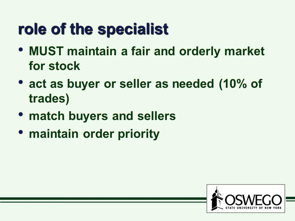 role of the specialist MUST maintain a fair and orderly market for stock. act as buyer or seller as needed (10% of trades)