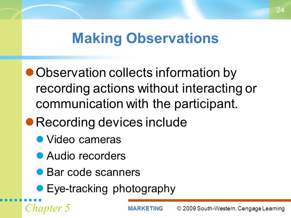 Making Observations Observation collects information by recording actions without interacting or communication with the participant.