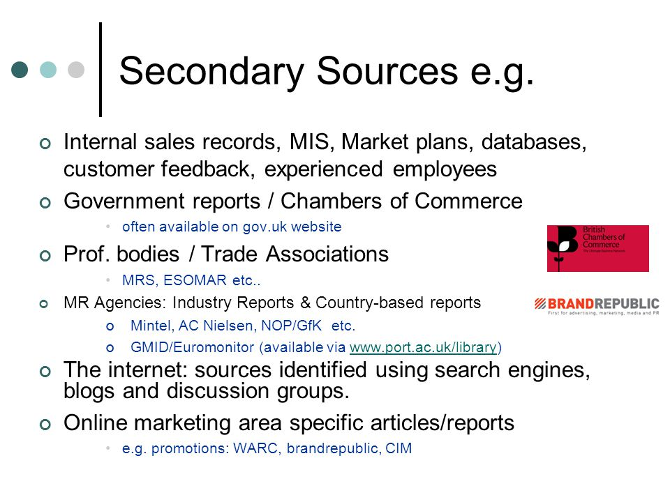 Secondary Sources e.g. Internal sales records, MIS, Market plans, databases, customer feedback, experienced employees.