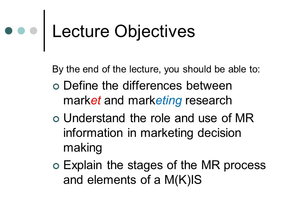 Lecture Objectives By the end of the lecture, you should be able to: Define the differences between market and marketing research.